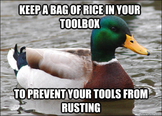 Keep a bag of rice in your toolbox To prevent your tools from rusting - Keep a bag of rice in your toolbox To prevent your tools from rusting  Actual Advice Mallard