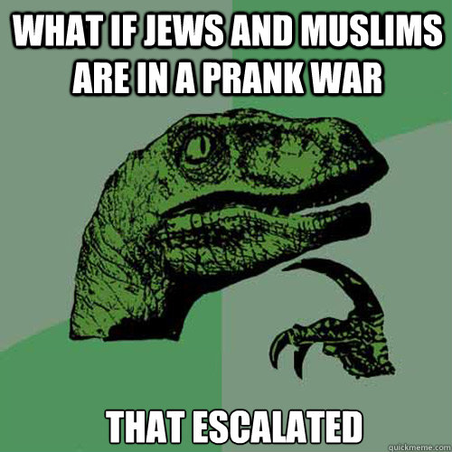 what if Jews and Muslims are in a prank war  that escalated  - what if Jews and Muslims are in a prank war  that escalated   Misc
