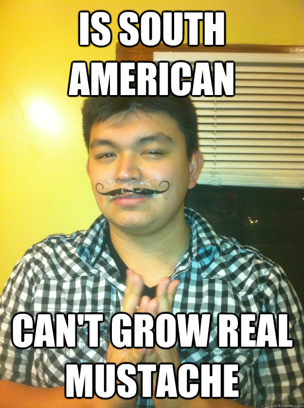 Is South American Can't grow real mustache