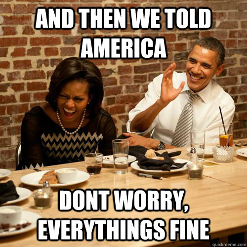 And then we told america dont worry, everythings fine