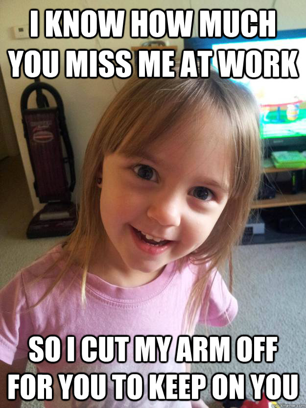 i know how much you miss me at work so i cut my arm off for you to keep on you