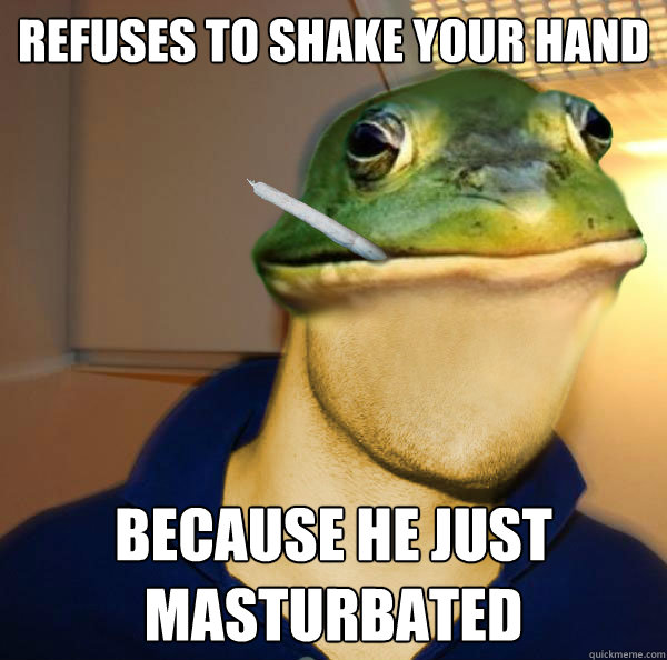 Refuses to shake your hand Because he just masturbated  - Refuses to shake your hand Because he just masturbated   Good Guy Foul Bachelor Frog