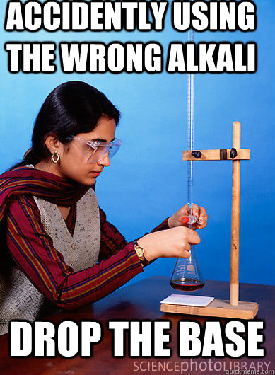Accidently using the wrong Alkali DROP THE BASE
