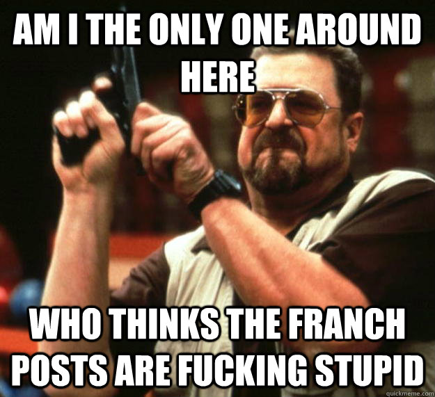 am I the only one around here Who thinks the franch posts are fucking stupid - am I the only one around here Who thinks the franch posts are fucking stupid  Angry Walter