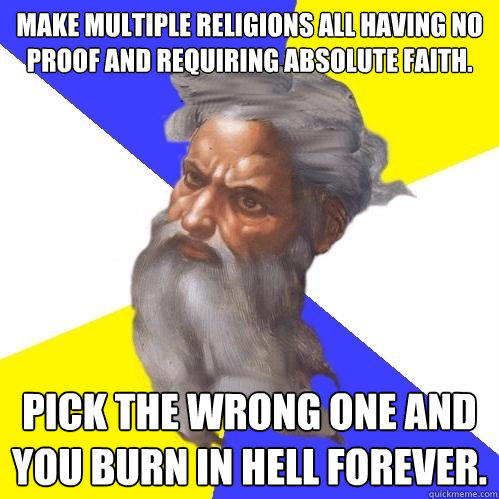 Make multiple religions all having no proof and requiring absolute faith. Pick the wrong one and you burn in hell forever. - Make multiple religions all having no proof and requiring absolute faith. Pick the wrong one and you burn in hell forever.  Advice God