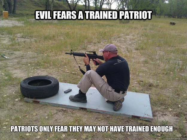 Evil fears a trained patriot Patriots only fear they may not have trained enough