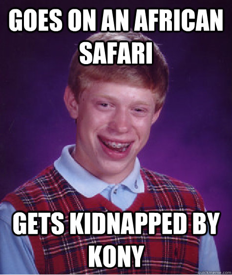 goes on an african safari gets kidnapped by kony - goes on an african safari gets kidnapped by kony  Bad Luck Brian