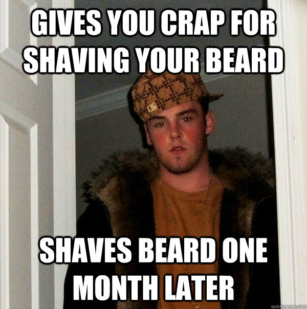 Gives you crap for shaving your beard shaves beard one month later - Gives you crap for shaving your beard shaves beard one month later  Scumbag Steve