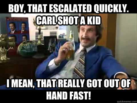 Boy, that escalated quickly. Carl shot a kid  I mean, that really got out of hand fast!