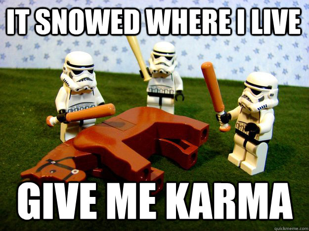 It snowed where I live Give me karma - It snowed where I live Give me karma  Beating Dead Horse Stormtroopers