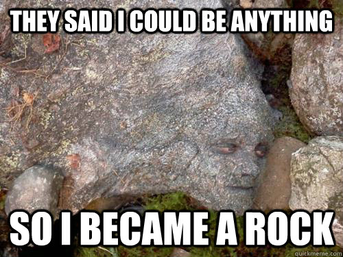 They said I could be anything So I became a rock