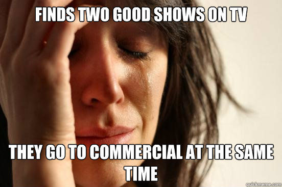 finds two good shows on tv They go to commercial at the same time - finds two good shows on tv They go to commercial at the same time  First World Problems