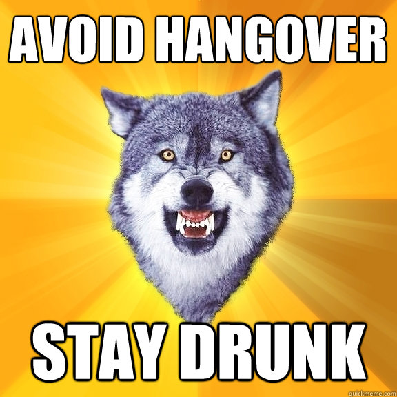 avoid hangover stay drunk - avoid hangover stay drunk  Courage Wolf