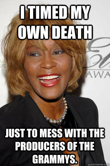i timed my own death just to mess with the producers of the grammys.  Scumbag Whitney Houston
