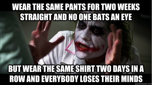 wear the same pants for two weeks straight and no one bats an eye But wear the same shirt two days in a row and everybody loses their minds - wear the same pants for two weeks straight and no one bats an eye But wear the same shirt two days in a row and everybody loses their minds  Joker Mind Loss