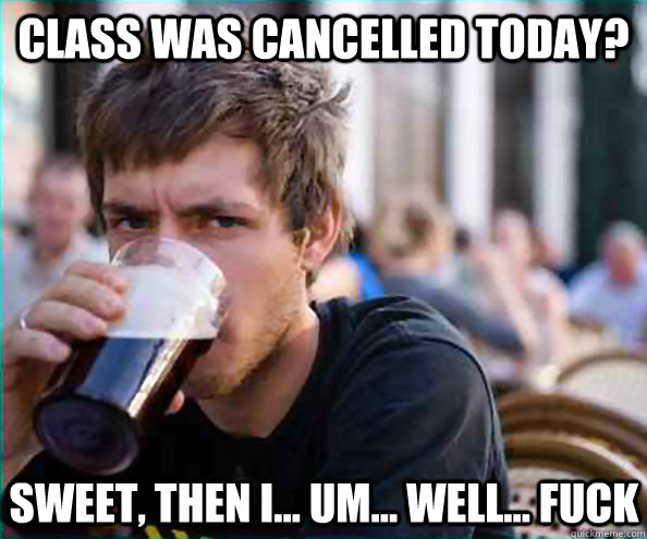 Class was cancelled today? Sweet, then I... um... Well... Fuck - Class was cancelled today? Sweet, then I... um... Well... Fuck  Lazy College Senior