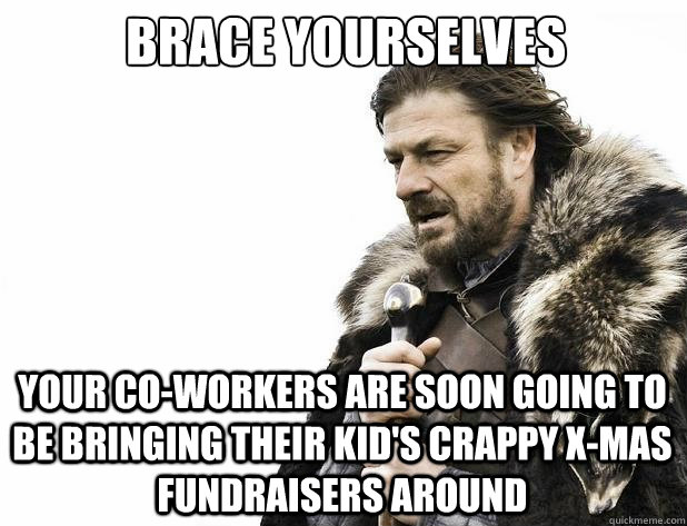 brace yourselves Your co-workers are soon going to be bringing their kid's crappy x-mas fundraisers around - brace yourselves Your co-workers are soon going to be bringing their kid's crappy x-mas fundraisers around  Misc