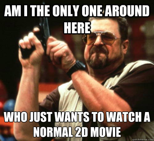 Am i the only one around here Who just wants to watch a normal 2D movie  - Am i the only one around here Who just wants to watch a normal 2D movie   Am I The Only One Around Here