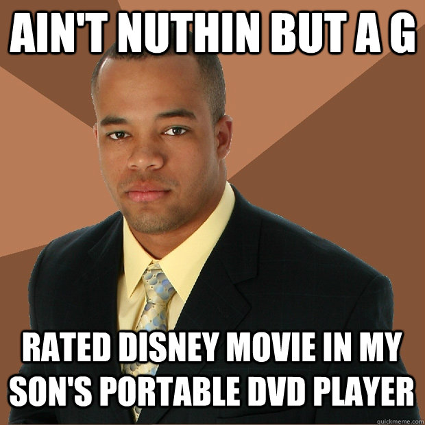 Ain't nuthin but a g Rated disney movie in my son's portable dvd player - Ain't nuthin but a g Rated disney movie in my son's portable dvd player  Successful Black Man