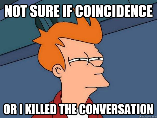 Not sure if coincidence Or I killed the conversation - Not sure if coincidence Or I killed the conversation  Futurama Fry