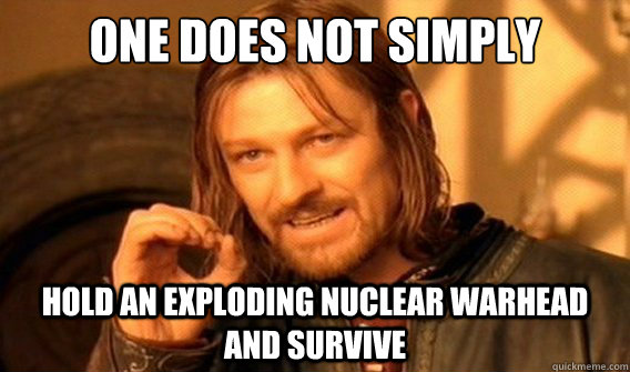 one does not simply hold an exploding nuclear warhead and survive - one does not simply hold an exploding nuclear warhead and survive  onedoesnotsimply