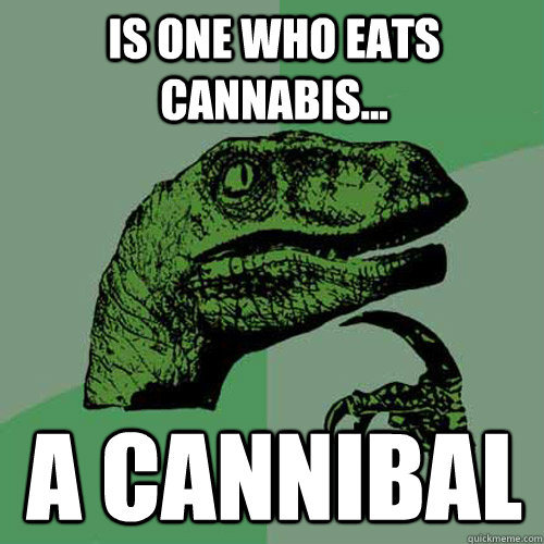 Is one who eats cannabis...  A Cannibal - Is one who eats cannabis...  A Cannibal  Philosoraptor