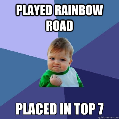 Played Rainbow Road Placed in top 7 - Played Rainbow Road Placed in top 7  Success Kid