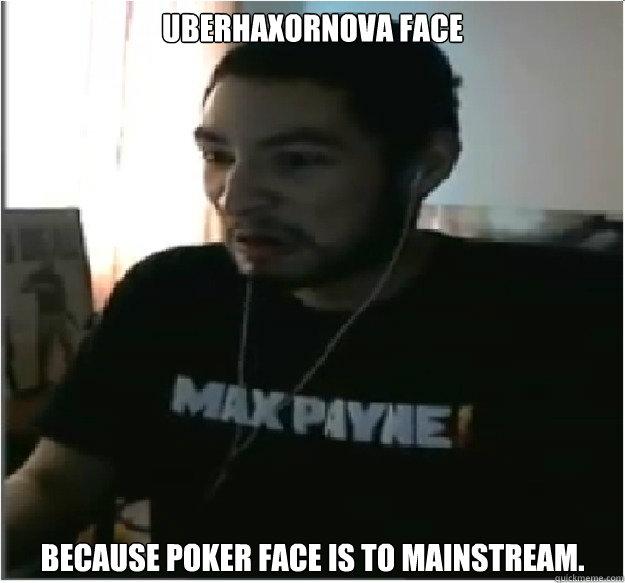 UBERHAXORNOVA FACE Because Poker Face is to mainstream ... Uberhaxornova Face