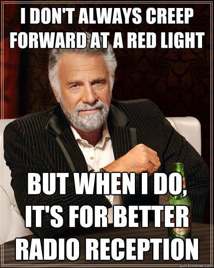 I don't always creep forward at a red light But when I do, it's for better radio reception - I don't always creep forward at a red light But when I do, it's for better radio reception  The Most Interesting Man In The World