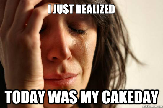 I just realized  today was my cakeday - I just realized  today was my cakeday  First World Problems