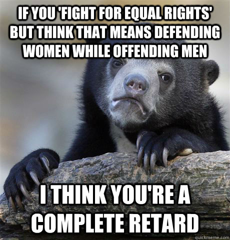 If you 'fight for equal rights' but think that means defending women while offending men i think you're a complete retard - If you 'fight for equal rights' but think that means defending women while offending men i think you're a complete retard  Confession Bear