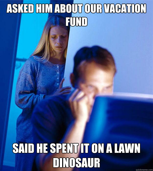 Asked him about our vacation fund said he spent it on a Lawn Dinosaur - Asked him about our vacation fund said he spent it on a Lawn Dinosaur  Redditors Wife