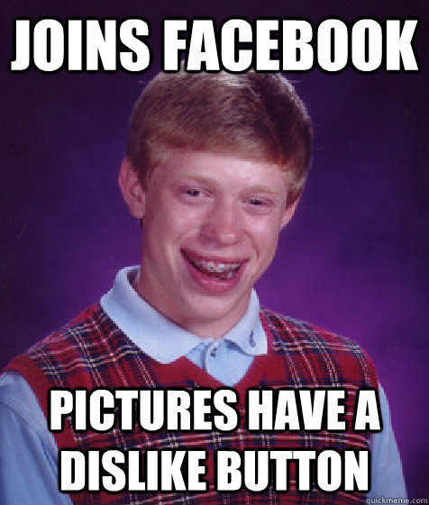 joins facebook pictures have a dislike button - joins facebook pictures have a dislike button  Bad Luck Brian