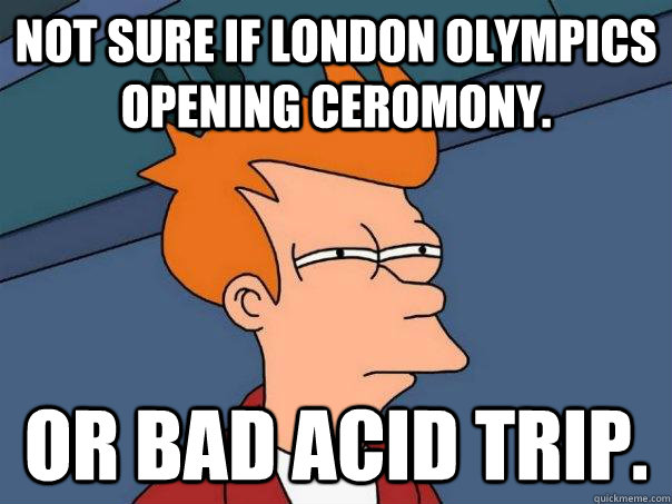 Not sure if London olympics opening ceromony. Or bad acid trip. - Not sure if London olympics opening ceromony. Or bad acid trip.  Futurama Fry