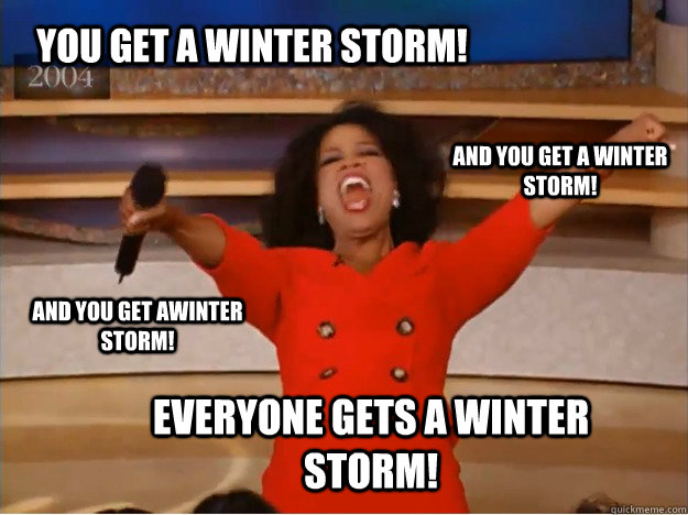 You get a winter storm! everyone gets a winter storm! and you get a winter storm! and you get awinter storm! - You get a winter storm! everyone gets a winter storm! and you get a winter storm! and you get awinter storm!  oprah you get a car