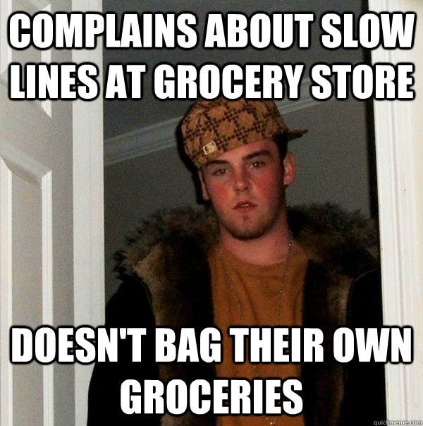Complains about slow lines at grocery store doesn't bag their own groceries - Complains about slow lines at grocery store doesn't bag their own groceries  Scumbag Steve