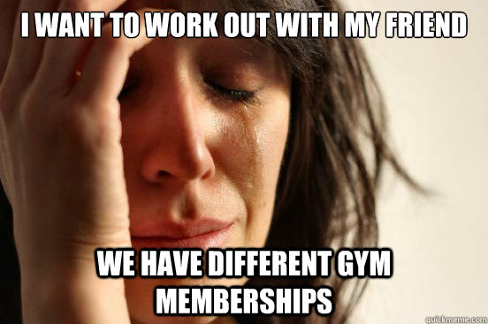 I want to work out with my friend We have different gym memberships - I want to work out with my friend We have different gym memberships  First World Problems