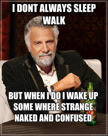 I dont always sleep walk but when I do i wake up some where strange naked and confused - I dont always sleep walk but when I do i wake up some where strange naked and confused  The Most Interesting Man In The World