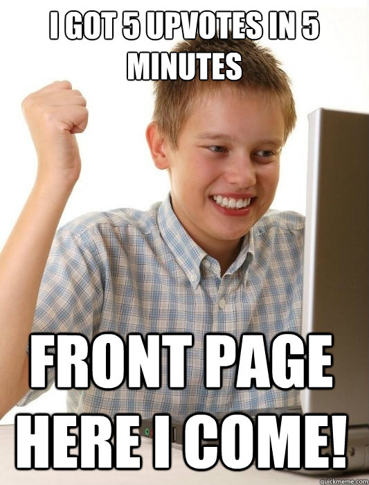I got 5 upvotes in 5 minutes Front page here I come! - I got 5 upvotes in 5 minutes Front page here I come!  First Day on the Internet Kid