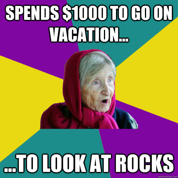 Spends $1000 to go on vacation... ...to look at rocks