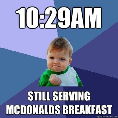 10:29am Still serving McDonalds breakfast - 10:29am Still serving McDonalds breakfast  Success Kid