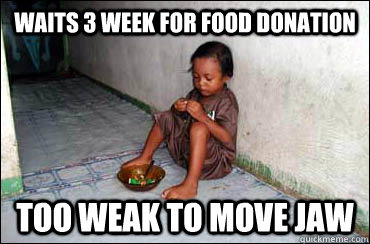 Waits 3 week for food donation Too weak to move jaw  Third World Problems