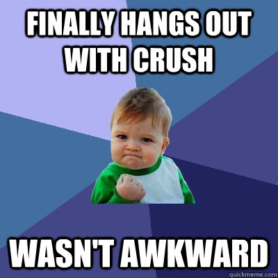 Finally hangs out with crush wasn't awkward - Finally hangs out with crush wasn't awkward  Success Kid