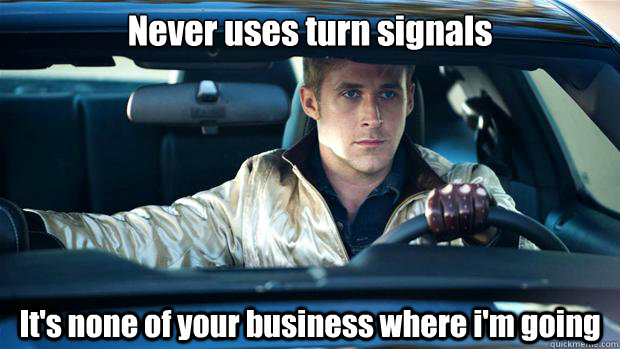 Never uses turn signals It's none of your business where i'm going - Never uses turn signals It's none of your business where i'm going  Misc