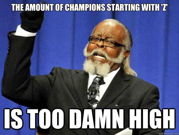 the amount of champions starting with 'z' is too damn high - the amount of champions starting with 'z' is too damn high  Toodamnhigh