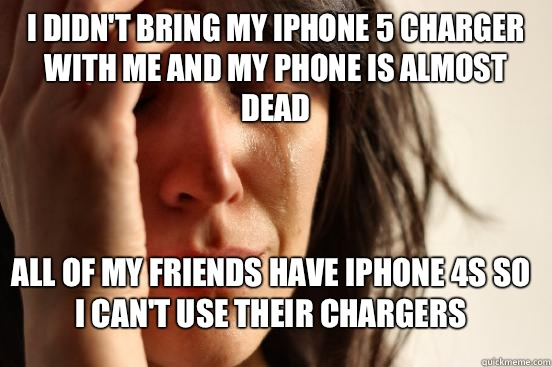 I didn't bring my iPhone 5 charger with me and my phone is almost dead All of my friends have iPhone 4s so I can't use their chargers - I didn't bring my iPhone 5 charger with me and my phone is almost dead All of my friends have iPhone 4s so I can't use their chargers  First World Problems
