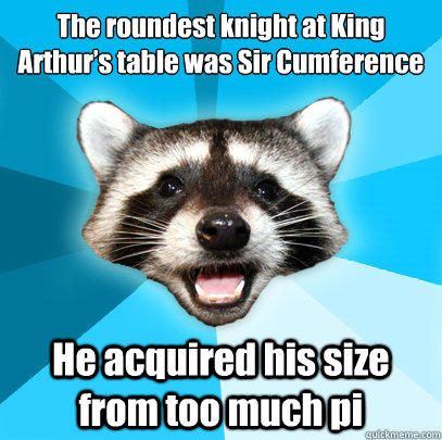 The roundest knight at King Arthur's table was Sir Cumference He acquired his size from too much pi  Lame Pun Coon