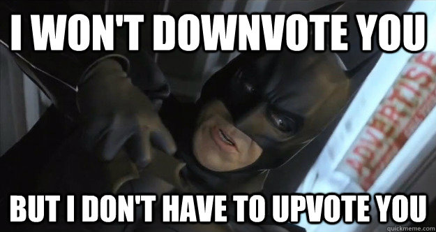 I won't downvote you But I don't have to upvote you - I won't downvote you But I don't have to upvote you  The Dark Knight of new