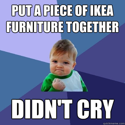Put a piece of ikea furniture together didn't cry  Success Kid