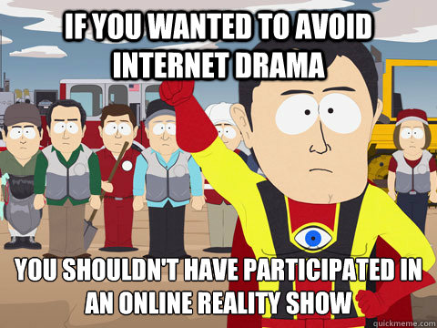 IF YOU WANTED TO AVOID INTERNET DRAMA YOU SHOULDN'T HAVE PARTICIPATED IN AN ONLINE REALITY SHOW - IF YOU WANTED TO AVOID INTERNET DRAMA YOU SHOULDN'T HAVE PARTICIPATED IN AN ONLINE REALITY SHOW  Captain Hindsight